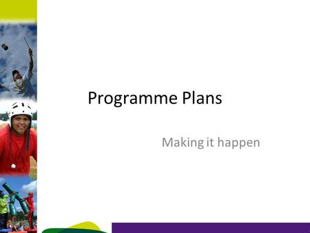 Programme Plans Making it happen. Objective Understand the programme zones for your section Understand the delivery methods and the bottom line Review.