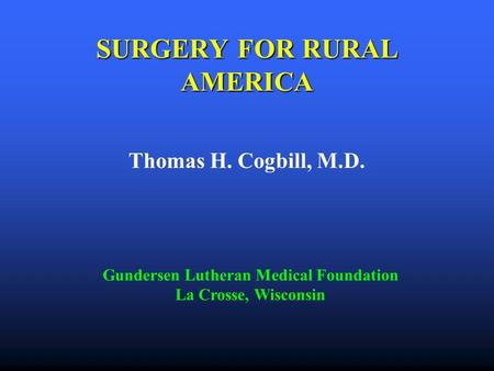 SURGERY FOR RURAL AMERICA Thomas H. Cogbill, M.D. Gundersen Lutheran Medical Foundation La Crosse, Wisconsin.