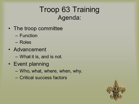 Troop 63 Training Agenda: The troop committee –Function –Roles Advancement –What it is, and is not. Event planning –Who, what, where, when, why. –Critical.