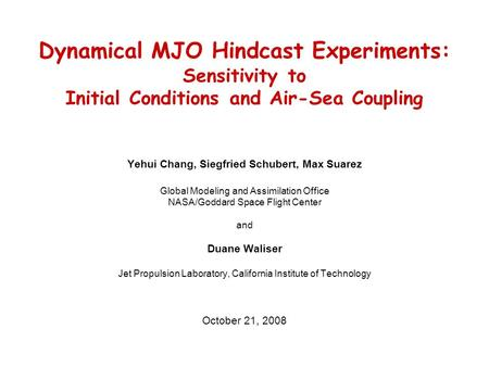 Dynamical MJO Hindcast Experiments: Sensitivity to Initial Conditions and Air-Sea Coupling Yehui Chang, Siegfried Schubert, Max Suarez Global Modeling.
