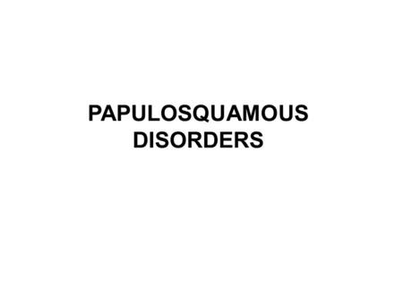 PAPULOSQUAMOUS DISORDERS. Papulosquamous eruptions Also k/a scaly rash disease Clinical lesions characterized by scaly papules and plaques(may be due.