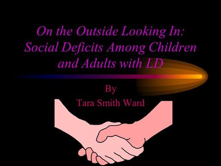 On the Outside Looking In: Social Deficits Among Children and Adults with LD By Tara Smith Ward.