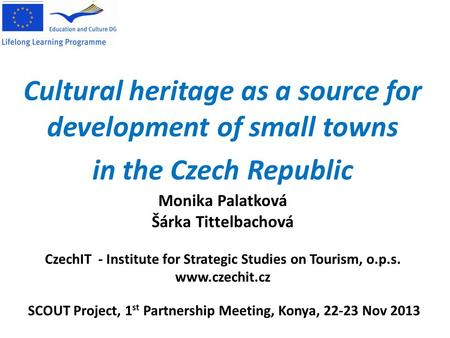 Cultural heritage as a source for development of small towns in the Czech Republic SCOUT Project, 1 st Partnership Meeting, Konya, 22-23 Nov 2013 Monika.