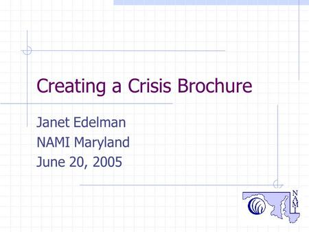 1 Creating a Crisis Brochure Janet Edelman NAMI Maryland June 20, 2005.