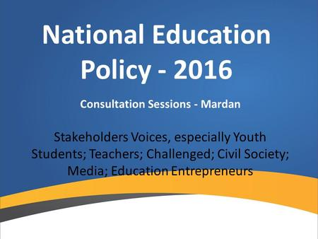 National Education Policy - 2016 Consultation Sessions - Mardan Stakeholders Voices, especially Youth Students; Teachers; Challenged; Civil Society; Media;