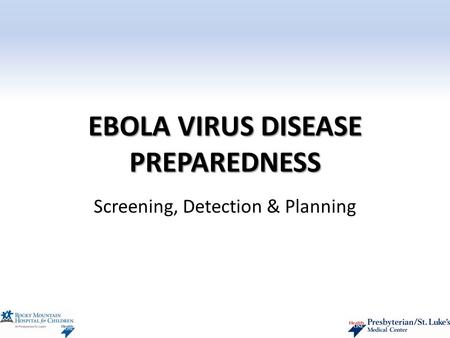 EBOLA VIRUS DISEASE PREPAREDNESS Screening, Detection & Planning.