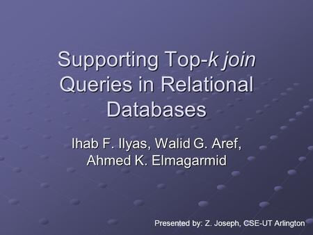 Supporting Top-k join Queries in Relational Databases Ihab F. Ilyas, Walid G. Aref, Ahmed K. Elmagarmid Presented by: Z. Joseph, CSE-UT Arlington.