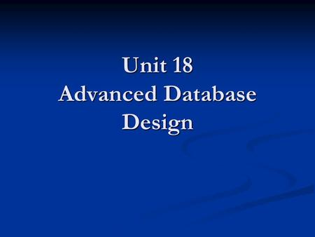 Unit 18 Advanced Database Design. Aims & Objectives The aim of this unit is to enable learners to  understand the features of relational databases and.