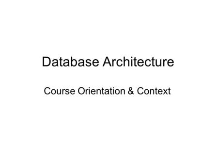Database Architecture Course Orientation & Context.