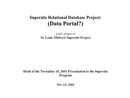 Supersite Relational Database Project: (Data Portal?) a sub- project of St. Louis Midwest Supersite Project Draft of the November 16, 2001 Presentation.