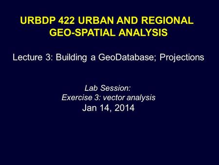 URBDP 422 URBAN AND REGIONAL GEO-SPATIAL ANALYSIS Lecture 3: Building a GeoDatabase; Projections Lab Session: Exercise 3: vector analysis Jan 14, 2014.