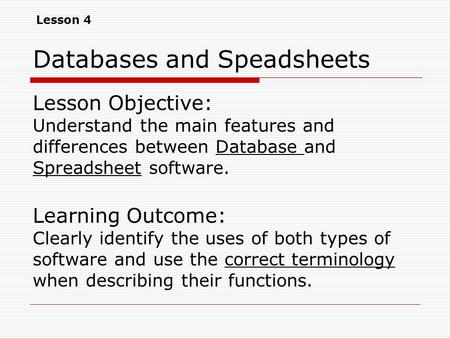 Databases and Speadsheets Lesson Objective: Understand the main features and differences between Database and Spreadsheet software. Learning Outcome: Clearly.