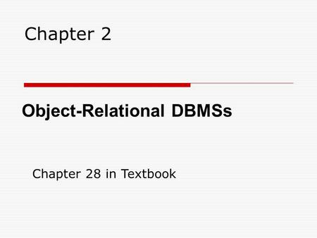Chapter 2 Object-Relational DBMSs Chapter 28 in Textbook.