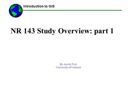 NR 143 Study Overview: part 1 By Austin Troy University of Vermont ------Using GIS-- Introduction to GIS.