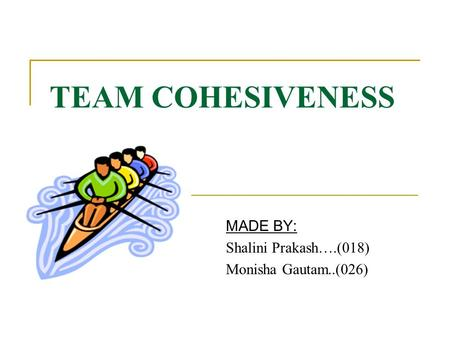 TEAM COHESIVENESS MADE BY: Shalini Prakash….(018) Monisha Gautam..(026)