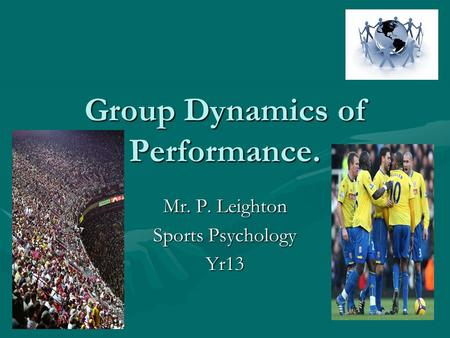 Group Dynamics of Performance. Mr. P. Leighton Sports Psychology Yr13.