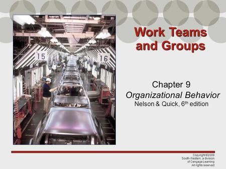 Copyright ©2009 South-Western, a division of Cengage Learning All rights reserved Chapter 9 Organizational Behavior Nelson & Quick, 6 th edition Work Teams.