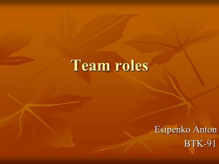 Team roles Esipenko Anton BTK-91. Meredith Belbin Dr Meredith Belbin studied team-work for many years, and he famously observed that people in teams tend.