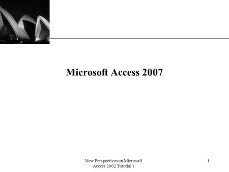 XP New Perspectives on Microsoft Access 2002 Tutorial 1 1 Microsoft Access 2007.