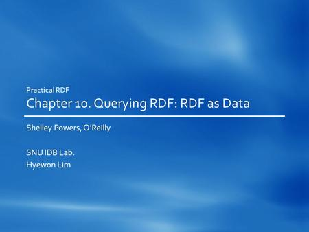 Practical RDF Chapter 10. Querying RDF: RDF as Data Shelley Powers, O'Reilly SNU IDB Lab. Hyewon Lim.