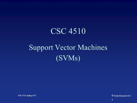 1 CSC 4510, Spring 2012. © Paula Matuszek 2012. CSC 4510 Support Vector Machines (SVMs)