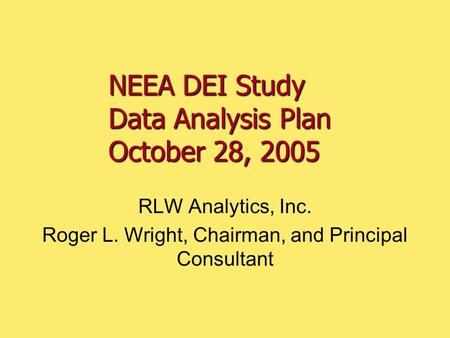 NEEA DEI Study Data Analysis Plan October 28, 2005 RLW Analytics, Inc. Roger L. Wright, Chairman, and Principal Consultant.