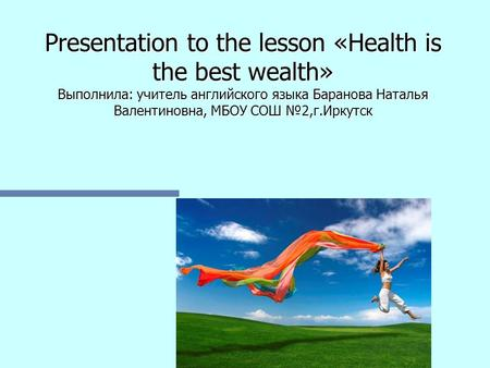 Presentation to the lesson «Health is the best wealth» Выполнила: учитель английского языка Баранова Наталья Валентиновна, МБОУ СОШ №2,г.Иркутск.