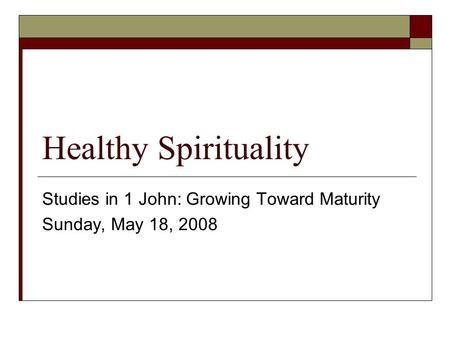 Healthy Spirituality Studies in 1 John: Growing Toward Maturity Sunday, May 18, 2008.