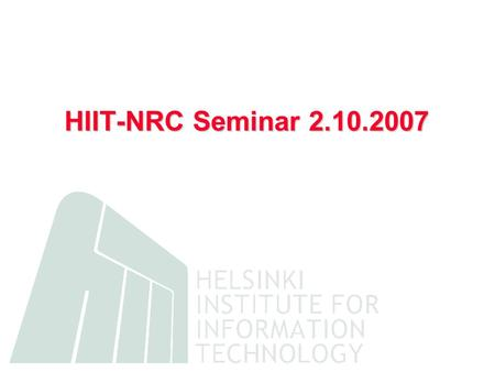 HIIT-NRC Seminar 2.10.2007. HIIT in a Nutshell Joint research institute of University of Helsinki and Helsinki University of Technology founded in 1999.