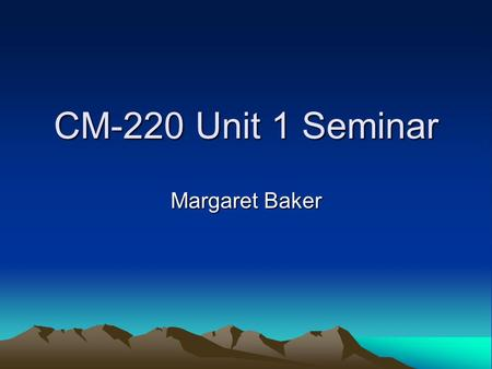 CM-220 Unit 1 Seminar Margaret Baker. Seminar Rules Try to be on time. Be respectful. We will have many people attending, so stay on task. If you enter.