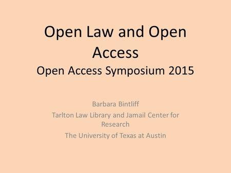 Open Law and Open Access Open Access Symposium 2015 Barbara Bintliff Tarlton Law Library and Jamail Center for Research The University of Texas at Austin.