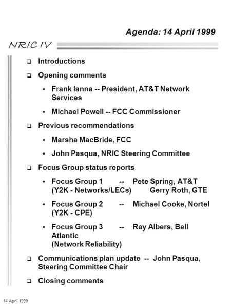 14 April 1999 NRIC IV Agenda: 14 April 1999  Introductions  Opening comments  Frank Ianna -- President, AT&T Network Services  Michael Powell -- FCC.