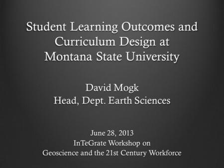 Student Learning Outcomes and Curriculum Design at Montana State University David Mogk Head, Dept. Earth Sciences June 28, 2013 InTeGrate Workshop on Geoscience.