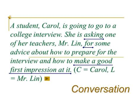 A student, Carol, is going to go to a college interview. She is asking one of her teachers, Mr. Lin, for some advice about how to prepare for the interview.