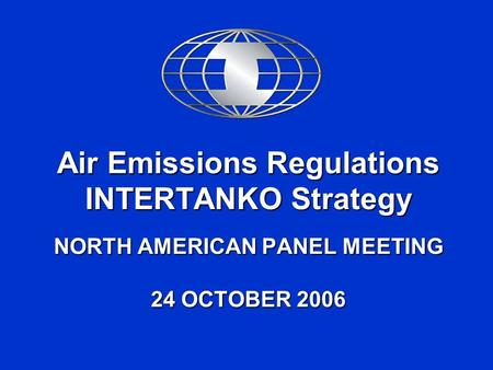 Air Emissions Regulations INTERTANKO Strategy NORTH AMERICAN PANEL MEETING 24 OCTOBER 2006.