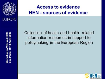 Workshop on VHL and HEN, Sao Paulo, 10-11 April 2006 Access to evidence HEN - sources of evidence Collection of health and health- related information.