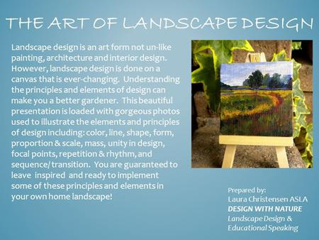 THE ART OF LANDSCAPE DESIGN Landscape design is an art form not un-like painting, architecture and interior design. However, landscape design is done on.