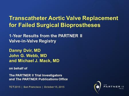 TCT 2015 | San Francisco | October 15, 2015 Transcatheter Aortic Valve Replacement for Failed Surgical Bioprostheses Danny Dvir, MD John G. Webb, MD and.