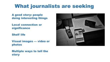 What journalists are seeking A good story: people doing interesting things Local connection or significance Shelf life Visual images — video or photos.