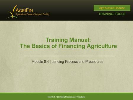 Training Manual: The Basics of Financing Agriculture Module 6.4 | Lending Process and Procedures.