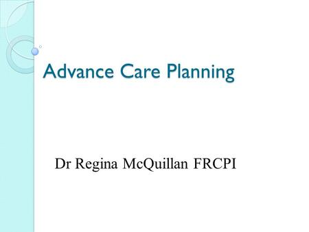 Advance Care Planning Dr Regina McQuillan FRCPI. What is planned? Why? Who? How? When? Where?