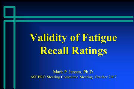 Validity of Fatigue Recall Ratings Mark P. Jensen, Ph.D. ASCPRO Steering Committee Meeting, October 2007.