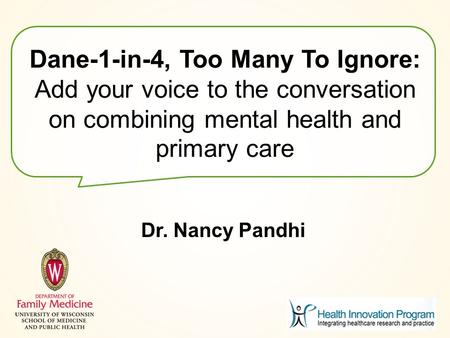 Dane-1-in-4, Too Many To Ignore: Add your voice to the conversation on combining mental health and primary care Dr. Nancy Pandhi.