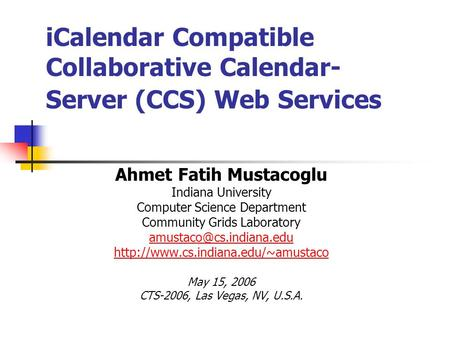 ICalendar Compatible Collaborative Calendar- Server (CCS) Web Services Ahmet Fatih Mustacoglu Indiana University Computer Science Department Community.