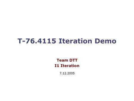 T-76.4115 Iteration Demo Team DTT I1 Iteration 7.12.2005.