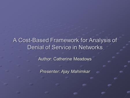 A Cost-Based Framework for Analysis of Denial of Service in Networks Author: Catherine Meadows Presenter: Ajay Mahimkar.