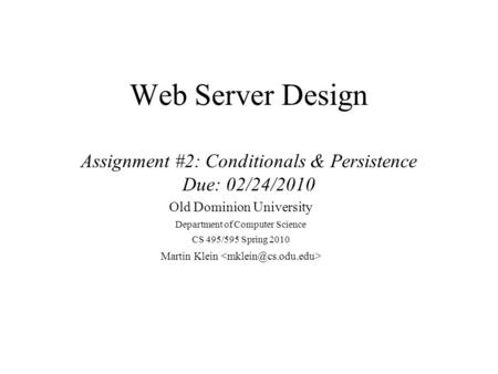 Web Server Design Assignment #2: Conditionals & Persistence Due: 02/24/2010 Old Dominion University Department of Computer Science CS 495/595 Spring 2010.