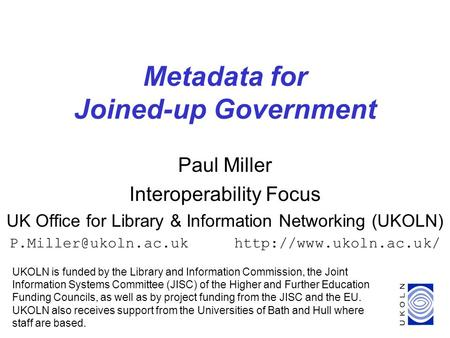 1 Metadata for Joined-up Government Paul Miller Interoperability Focus UK Office for Library & Information Networking (UKOLN)