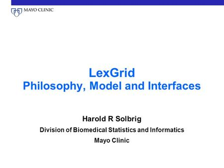 LexGrid Philosophy, Model and Interfaces Harold R Solbrig Division of Biomedical Statistics and Informatics Mayo Clinic.