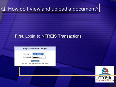 Q: How do I view and upload a document? First, Login to NTREIS Transactions First, Login to NTREIS Transactions.